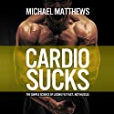 Cardio Sucks: The Simple Science of Burning Fat Fast and Getting in Shape: The Build Healthy Muscle Series Audiobook by Michael Matthews Narrated by Jeff Justus
