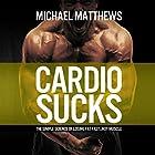 Cardio Sucks: The Simple Science of Losing Fat Fast...Not Muscle Hörbuch von Michael Matthews Gesprochen von: Jeff Justus