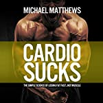 Cardio Sucks: The Simple Science of Losing Fat Fast...Not Muscle | Michael Matthews