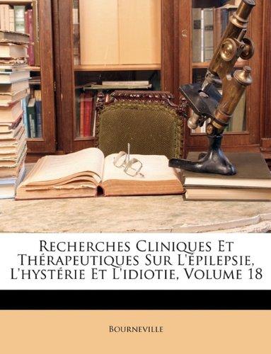 Recherches Cliniques Et Thérapeutiques Sur L'épilepsie, L'hystérie Et L'idiotie, Volume 18