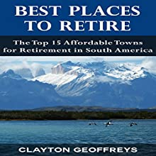 Best Places to Retire: The Top 15 Affordable Towns for Retirement in South America: Retirement Books (       UNABRIDGED) by Clayton Geoffreys Narrated by Josh Ray