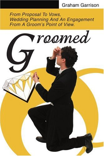 Groomed: From Proposal To Vows, Wedding Planning And An Engagement From A Groom's Point of View.