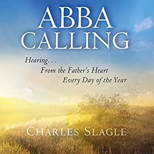 Abba Calling: Hearing from the Father's Heart Everyday of the Year Hörbuch von Charles Slagle Gesprochen von: Chris Thom