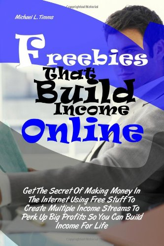 Freebies That Build Income Online: Get The Secret Of Making Money In The Internet Using Free Stuff To Create Multiple Income Streams To Perk Up Big Profits So You Can Build Income For Life