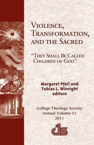 Violence, Transformation, and the Sacred: 'They Shall Be Called Children of God' (Annual Publication of the College Theology Society), Margaret Pfeil, Tobias L. Winright