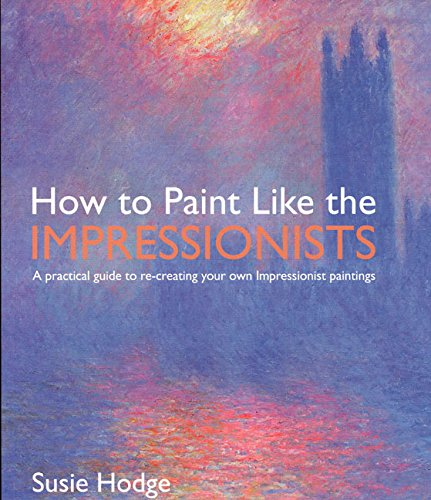 How to Paint Like the Impressionists: A Practical Guide to Re-Creating Your Own Impressionist Paintings (Impressionistic Painting compare prices)