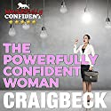The Powerfully Confident Woman: How to Love Yourself First Audiobook by Craig Beck Narrated by Craig Beck