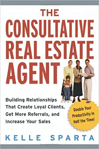 The Consultative Real Estate Agent: Building Relationships That Create Loyal Clients, Get More Referrals, and Increase Your Sales written by Kelle Sparta