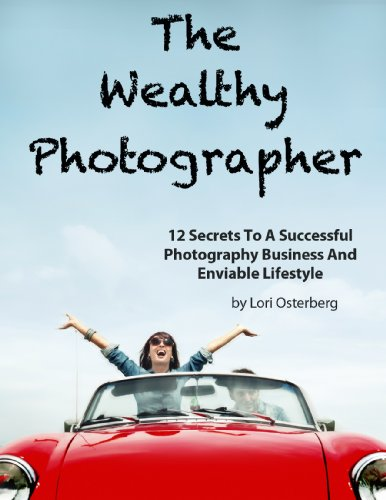 The Wealthy Photographer: 12 Secrets To A Successful Photography Business And Enviable Lifestyle