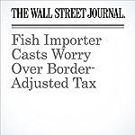 Fish Importer Casts Worry Over Border-Adjusted Tax   Richard Rubin,Heather Haddon