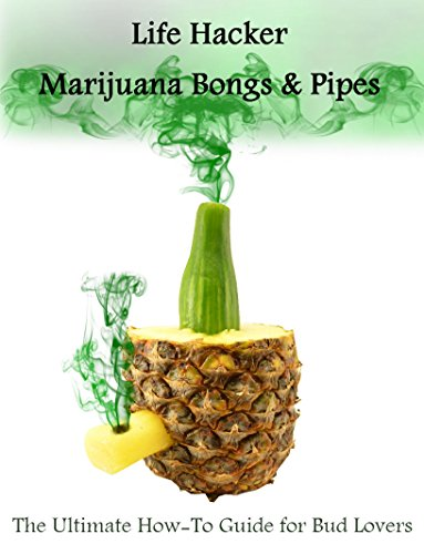 Life Hacker: Marijuana Bongs  AND  Pipes: The Ultimate How-To Guide for Bud Lovers
