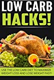 Low Carb HACKS! - Use The Low Carb Diet To Maximize Weight Loss And Lose Weight FAST (low carb diet, low carb, low carb recipes, low carb cookbook Book 1)