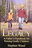 Legacy: A Father's Handbook for Raising Godly Children