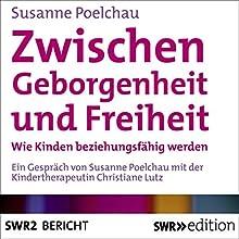Zwischen Geborgenheit und Freiheit: Wie Kinder beziehungsfähig werden Hörbuch von Susanne Poelchau Gesprochen von: Susanne Poelchau, Christiane Lutz