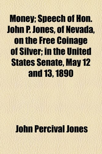 Money; Speech of Hon. John P. Jones, of Nevada, on the Free Coinage of Silver; in the United States Senate, May 12 and 13, 1890
