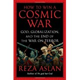 How to Win a Cosmic War: God, Globalization, and the End of the War on Terror ~ Reza Aslan