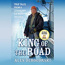 King of the Road: True Tales from a Legendary Ice Road Trucker (       UNABRIDGED) by Alex Debogorski Narrated by Jay Snyder