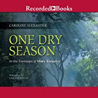 One Dry Season: In the Footsteps of Mary Kingsley (       UNABRIDGED) by Caroline Alexander Narrated by Lisette Lecat