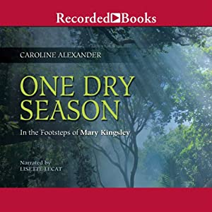 One Dry Season: In the Footsteps of Mary Kingsley | [Caroline Alexander]
