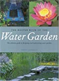 The Master Book of the Water Garden: The Ultimate Guide to the Design and Maintenance of the Water Garden - 0821227963