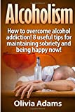 Alcoholism: How to overcome alcohol addiction! 8 useful tips for maintaining sobriety and being happy Now!