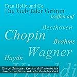 Frau Holle und Co.: Die berühmtesten Kinder- und Hausmärchen arrangiert mit Meisterwerken der klassischen Musik    Brüder Grimm