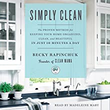 Simply Clean: The Proven Method for Keeping Your Home Organized, Clean, and Beautiful in Just 10 Minutes a Day Audiobook by Becky Rapinchuk Narrated by Madeleine Maby