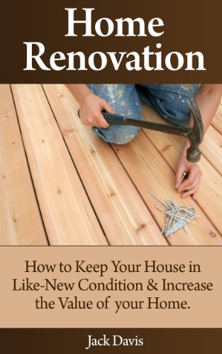 Jack Davis - Home Renovation: How to Keep Your House in Like-New Condition and Increase the Value of your Home