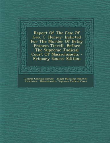 Report of the Case of Geo. C. Hersey: Indicted for the Murder of Betsy Frances Tirrell, Before the Supreme Judicial Court of Massachusetts - Primary Source Edition