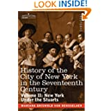 History of the City of New York in the Seventeenth Century: Volume II: New York Under the Stuarts