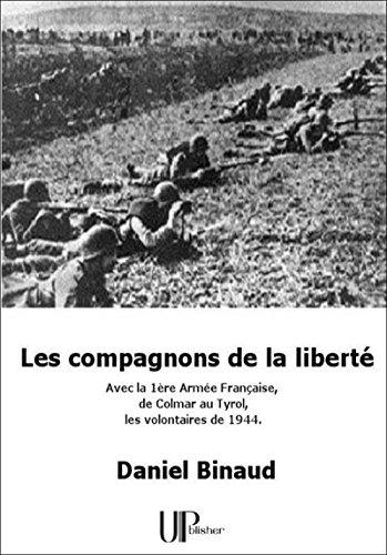 Les compagnons de la liberté: Avec la 1ère Armée Française de Colmar au Tyrol, les volontaires de 1944.