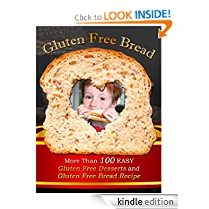 Gluten Free Bread: More Than 100 Easy Gluten Free Desserts and Gluten Free Bread Recipe
