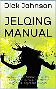 Jelqing Manual: How To Jelq: The Ancient Natural Penis Enlargement Technique to Make It Bigger and Longer and Stronger