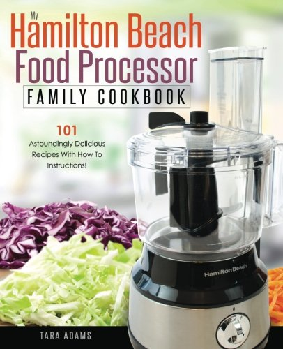 My Hamilton Beach Food Processor Family Cookbook: 101 Astoundingly Delicious Recipes With How To Instructions! (Hamilton Beach Food Processor Recipes) (Volume 1) by Tara Adams