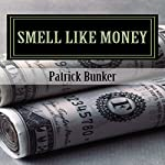 Smell Like Money: How to Make More Money, Enjoy Your Life, and Stay Rich Forever   Patrick Bunker