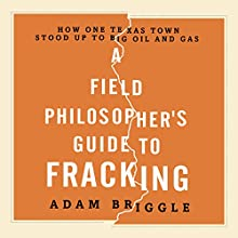 A Field Philosopher's Guide to Fracking: How One Texas Town Stood Up to Big Oil and Gas (       UNABRIDGED) by Adam Briggle Narrated by Steven Menasche