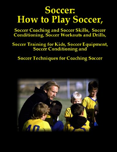 Soccer: How to Play Soccer, Soccer Coaching and Soccer Skills, Soccer Conditioning, Soccer Workouts and Drills, Soccer Training for Kids, Soccer Equipment, ... and Soccer Techniques for Coaching Soccer