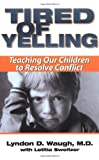 Lyndon D. Waugh Tired of Yelling: Teaching Our Children to Resolve Conflict