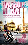 Have Stroller, Will Travel: Exploring Italy with Two Small Children and Other Ridiculous Moments in Parenting