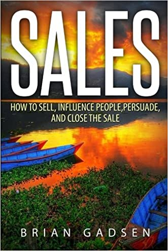 Sales: How To Sell, Influence People, Persuade, and Close The Sale