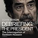 Debriefing the President: The Interrogation of Saddam Hussein Audiobook by John Nixon Narrated by To Be Announced