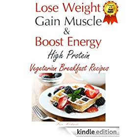 Lose Weight & Gain Muscle - High Protein Vegetarian Breakfast Recipes (protein for vegetarians Book 1)