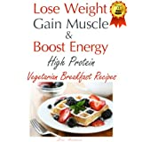 Lose Weight & Gain Muscle - High Protein Vegetarian Breakfast Recipes (protein for vegetarians) ~ Lisa Richards