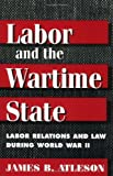 img - for LABOR & WARTIME STATE: Labor Relations and Law during World War II by James B. Atleson (1998-01-01) book / textbook / text book