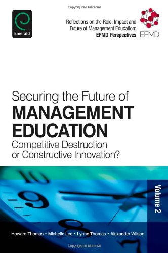 Securing the Future of Management Education: Competitive Destruction or Constructive Innovation?: 2 (Reflections on the Role, Impact and Future of Management Education: EFMD)
