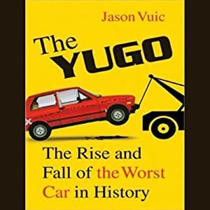 The Yugo: The Rise and Fall of the Worst Car in History | [Jason Vuic]