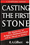 Casting the First Stone: The Hypocrisy of Religious Fundamentalism and Its Threat to Society (1852303670) by Gilbert, R. A.