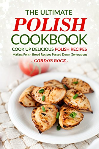 The Ultimate Polish Cookbook - Cook Up Delicious Polish Recipes: Making Polish Bread Recipes Passed Down Generations by Gordon Rock