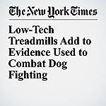Low-Tech Treadmills Add to Evidence Used to Combat Dog Fighting | Sarah Maslin Nir