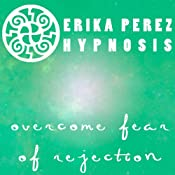 Supera el Miedo al Rechazo Hipnosis [Overcome Fear of Rejection Hypnosis] | [Erika Perez]